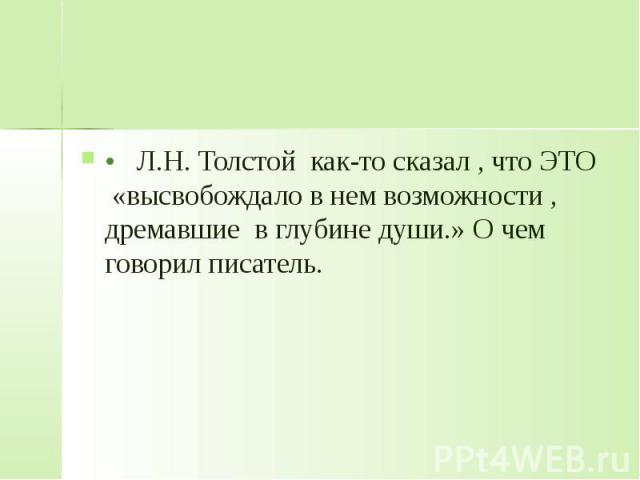 • Л.Н. Толстой как-то сказал , что ЭТО «высвобождало в нем возможности , дремавшие в глубине души.» О чем говорил писатель.