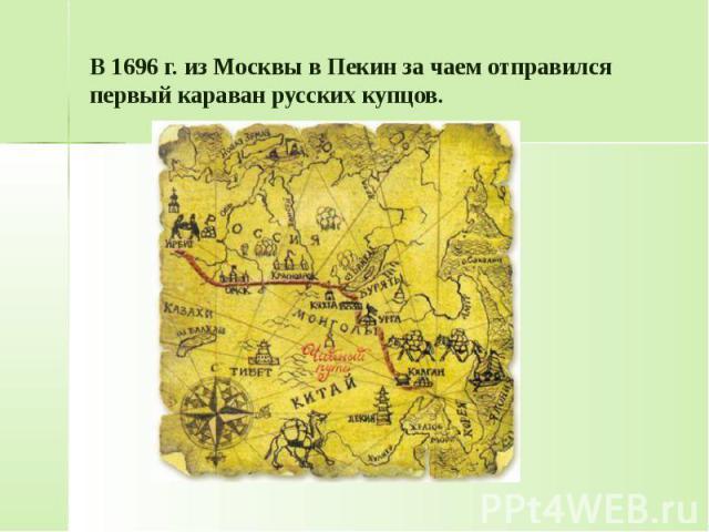 В 1696 г. из Москвы в Пекин за чаем отправился первый караван русских купцов.