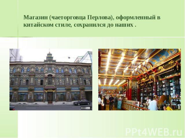 Магазин (чаеторговца Перлова), оформленный в китайском стиле, сохранился до наших .