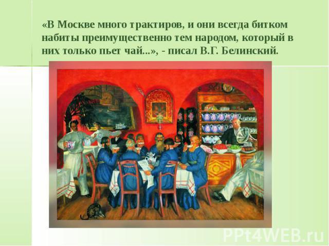 «В Москве много трактиров, и они всегда битком набиты преимущественно тем народом, который в них только пьет чай...», - писал В.Г. Белинский.