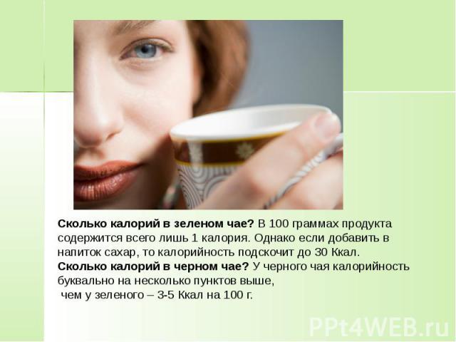 Сколько калорий в зеленом чае? В 100 граммах продукта содержится всего лишь 1 калория. Однако если добавить в напиток сахар, то калорийность подскочит до 30 Ккал. Сколько калорий в черном чае? У черного чая калорийность буквально на несколько пункто…
