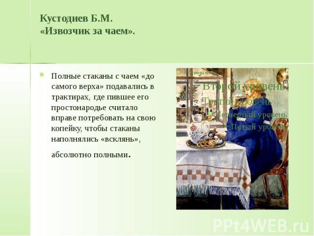 Кустодиев Б.М. «Извозчик за чаем». Полные стаканы с чаем «до самого верха» подавались в трактирах, где пившее его простонародье считало вправе потребовать на свою копейку, чтобы стаканы наполнялись «всклянь», абсолютно полными.