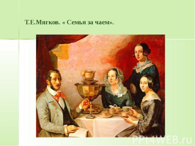 Т.Е.Мягков. « Семья за чаем».