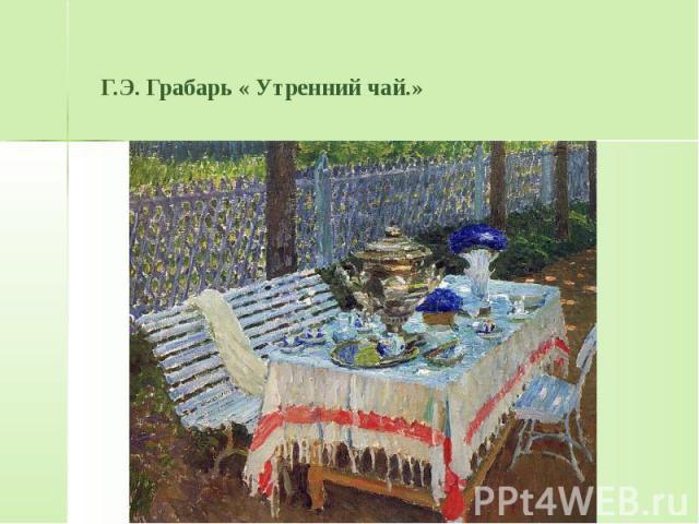 Г.Э. Грабарь « Утренний чай.»