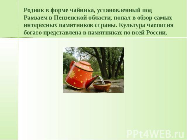 Родник в форме чайника, установленный под Рамзаем в Пензенской области, попал в обзор самых интересных памятников страны. Культура чаепития богато представлена в памятниках по всей России,