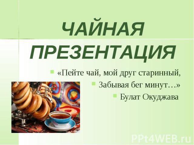 ЧАЙНАЯ ПРЕЗЕНТАЦИЯ «Пейте чай, мой друг старинный, Забывая бег минут…» Булат Окуджава