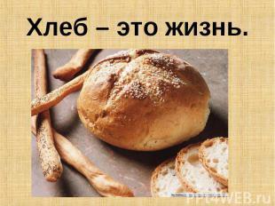 Хлеб – это жизнь.