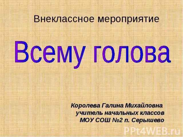 Королева Галина Михайловна учитель начальных классов МОУ СОШ №2 п. Серышево