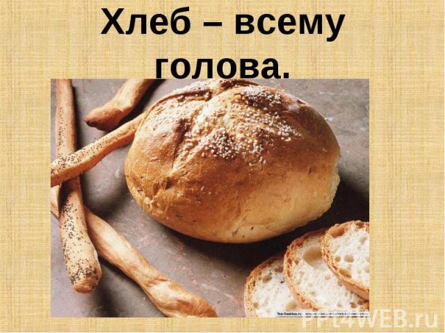 Хлеб – всему голова.