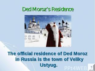 Ded Moroz's Residence The official residence of Ded Moroz in Russia is the town