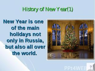 History of New Year(1) New Year is one of the main holidays not only in Russia,