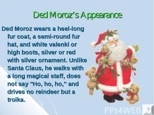 Ded Moroz's Appearance Ded Moroz wears a heel-long fur coat, a semi-round fur ha