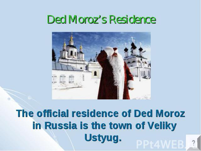 Ded Moroz's Residence The official residence of Ded Moroz in Russia is the town of Veliky Ustyug.