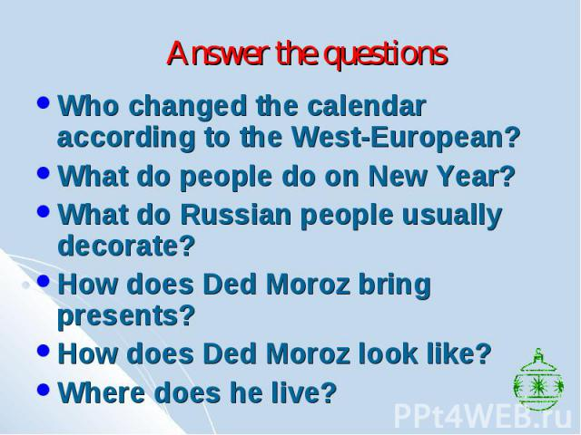 Answer the questions Who changed the calendar according to the West-European? What do people do on New Year? What do Russian people usually decorate? How does Ded Moroz bring presents? How does Ded Moroz look like? Where does he live?