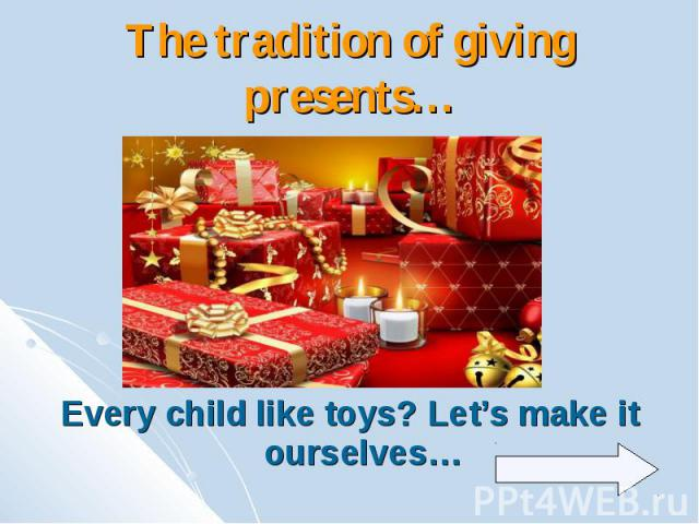 The tradition of giving presents… Every child like toys? Let's make it ourselves…