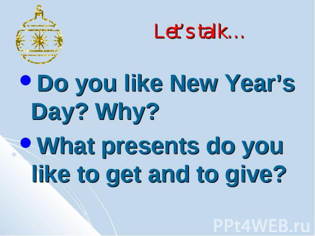 Let's talk… Do you like New Year's Day? Why? What presents do you like to get and to give?