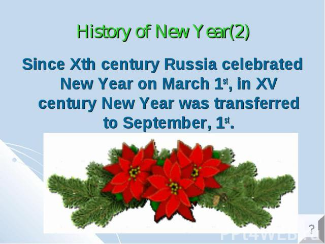 History of New Year(2) Since Xth century Russia celebrated New Year on March 1st, in XV century New Year was transferred to September, 1st.