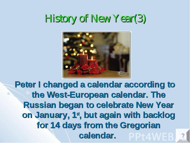 History of New Year(3) Peter I changed a calendar according to the West-European calendar. The Russian began to celebrate New Year on January, 1st, but again with backlog for 14 days from the Gregorian calendar.