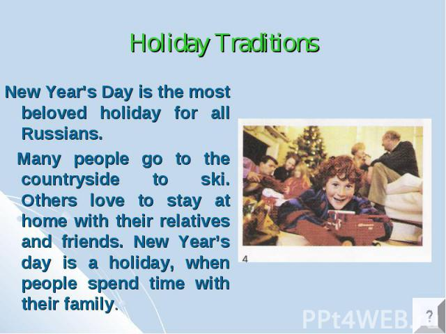 Holiday Traditions New Year's Day is the most beloved holiday for all Russians. Many people go to the countryside to ski. Others love to stay at home with their relatives and friends. New Year's day is a holiday, when people spend time with their family.