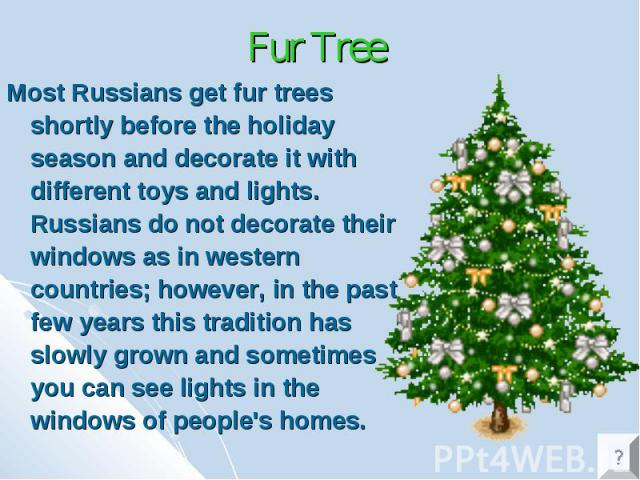 Fur Tree Most Russians get fur trees shortly before the holiday season and decorate it with different toys and lights. Russians do not decorate their windows as in western countries; however, in the past few years this tradition has slowly grown and…