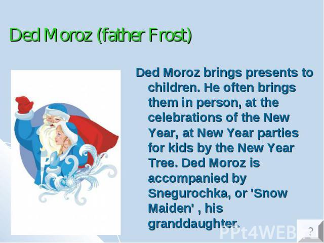 Ded Moroz (father Frost) Ded Moroz brings presents to children. He often brings them in person, at the celebrations of the New Year, at New Year parties for kids by the New Year Tree. Ded Moroz is accompanied by Snegurochka, or 'Snow Maiden' , his g…