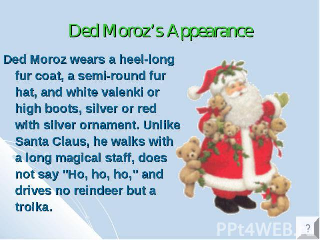 "Ded Moroz's Appearance Ded Moroz wears a heel-long fur coat, a semi-round fur hat, and white valenki or high boots, silver or red with silver ornament. Unlike Santa Claus, he walks with a long magical staff, does not say ""Ho, ho, ho,"" and …"
