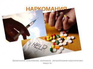НАРКОМАНИЯ Хроническое заболевание, вызванное употреблением наркотических вещест