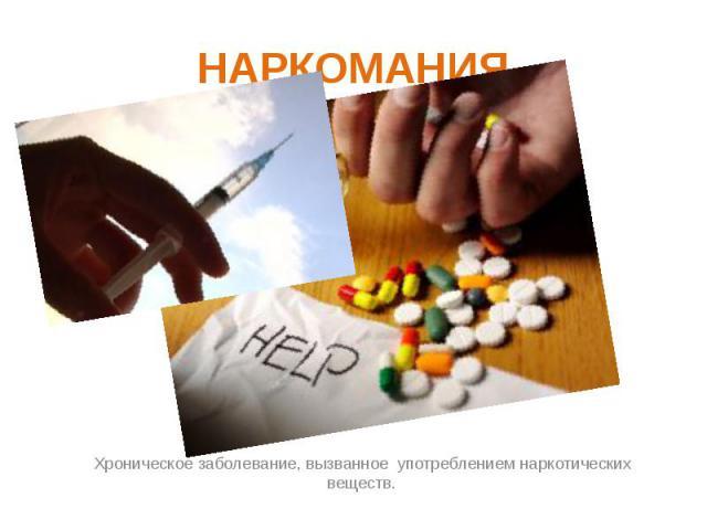 НАРКОМАНИЯ Хроническое заболевание, вызванное употреблением наркотических веществ.