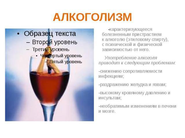 АЛКОГОЛИЗМ характеризующееся болезненным пристрастием калкоголю(этиловому спирту), спсихическойифизической зависимостью от него. Употребление алкоголя приводит к следующим проблемам: -снижению сопротивляемости инфекциям…