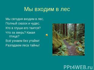 Мы сегодня входим в лес, Мы сегодня входим в лес, Полный сказок и чудес. Кто в г