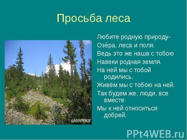 Любите родную природу- Любите родную природу- Озёра, леса и поля. Ведь это же наша с тобою Навеки родная земля. На ней мы с тобой родились, Живём мы с тобою на ней. Так будем же, люди, все вместе Мы к ней относиться добрей.