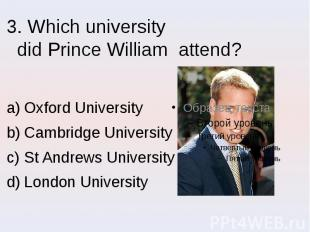 3. Which university did Prince William attend? Oxford University Cambridge Unive