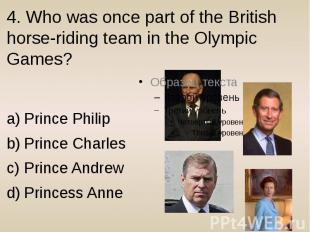 4. Who was once part of the British horse-riding team in the Olympic Games? Prin