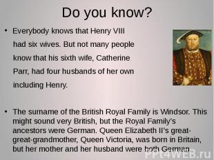 Do you know? Everybody knows that Henry VIII had six wives. But not many people