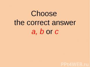 Choose the correct answer a, b or c