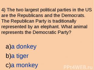 4) The two largest political parties in the US are the Republicans and the Democ