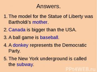 Answers. The model for the Statue of Liberty was Bartholdi's mother. Canada is b