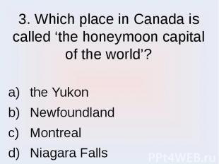 3. Which place in Canada is called 'the honeymoon capital of the world'? the Yuk