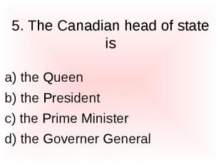 5. The Canadian head of state is a) the Queen b) the President c) the Prime Mini