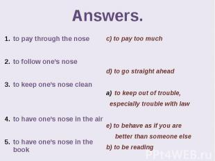 Answers. to pay through the nose to follow one's nose to keep one's nose clean t