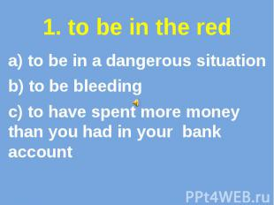 1. to be in the red a) to be in a dangerous situation b) to be bleeding c) to ha