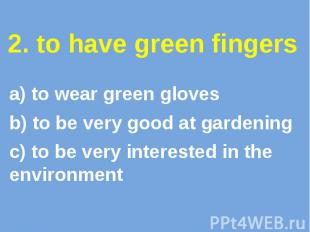 2. to have green fingers a) to wear green gloves b) to be very good at gardening