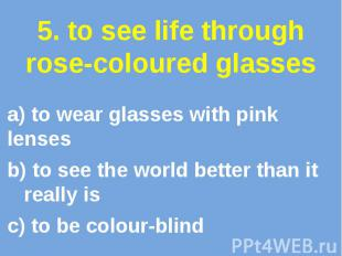 5. to see life through rose-coloured glasses a) to wear glasses with pink lenses