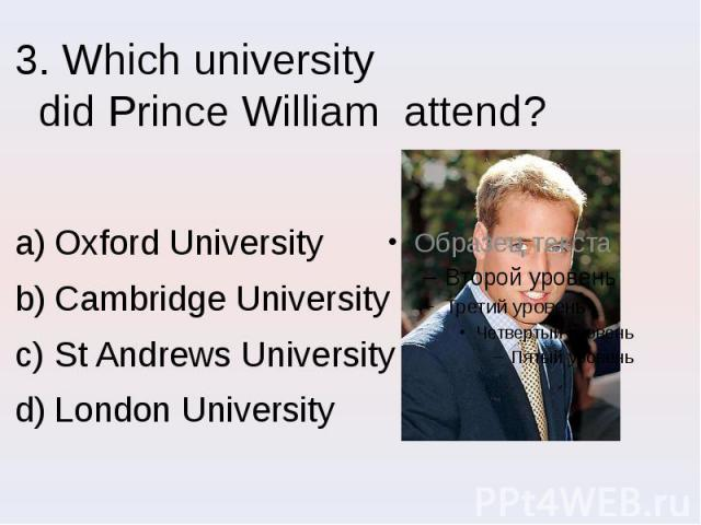3. Which university did Prince William attend? Oxford University Cambridge University St Andrews University London University