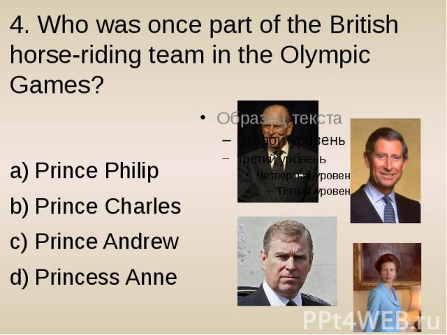 4. Who was once part of the British horse-riding team in the Olympic Games? Prince Philip Prince Charles Prince Andrew Princess Anne
