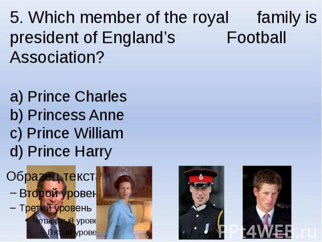 5. Which member of the royal family is president of England's Football Association? a) Prince Charles b) Princess Anne c) Prince William d) Prince Harry