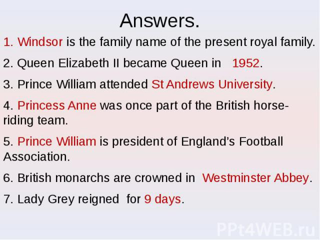 Answers. 1. Windsor is the family name of the present royal family. 2. Queen Elizabeth II became Queen in 1952. 3. Prince William attended St Andrews University. 4. Princess Anne was once part of the British horse-riding team. 5. Prince William is p…