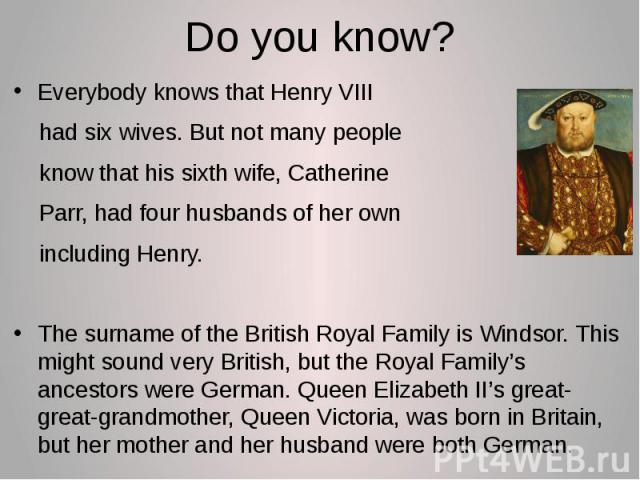 Do you know? Everybody knows that Henry VIII had six wives. But not many people know that his sixth wife, Catherine Parr, had four husbands of her own including Henry. The surname of the British Royal Family is Windsor. This might sound very British…