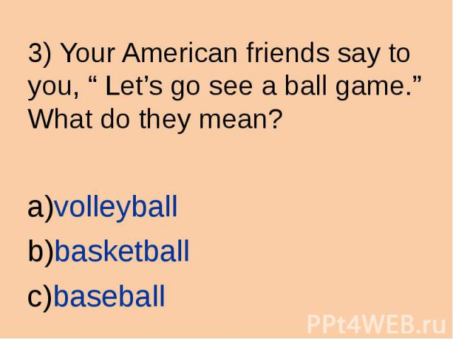 "3) Your American friends say to you, "" Let's go see a ball game."" What do they mean? volleyball basketball baseball"