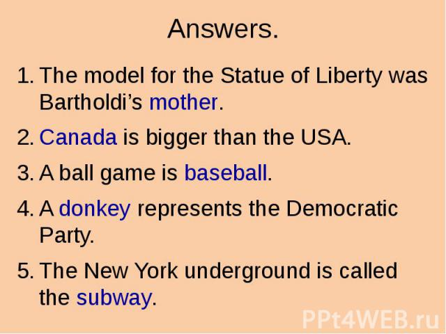 Answers. The model for the Statue of Liberty was Bartholdi's mother. Canada is bigger than the USA. A ball game is baseball. A donkey represents the Democratic Party. The New York underground is called the subway.